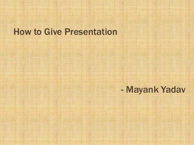 How to Give Presentation                           - Mayank Yadav