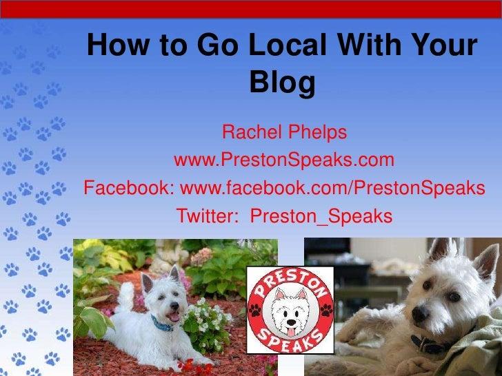 How to Go Local With Your          Blog               Rachel Phelps         www.PrestonSpeaks.comFacebook: www.facebook.co...