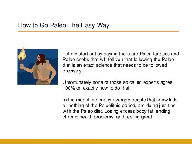 How to Go Paleo The Easy Way Let me start out by saying there are Paleo fanatics and Paleo snobs that will tell you that f...