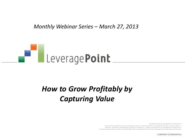 Monthly Webinar Series – March 27, 2013   How to Grow Profitably by       Capturing Value                                 ...