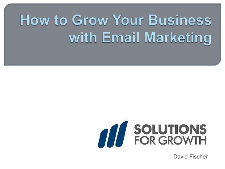 How to Grow Your Business with Email Marketing<br />David Fischer<br />