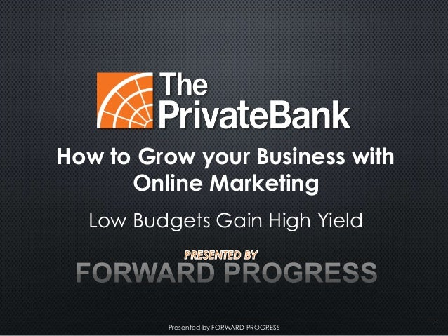 Presented by FORWARD PROGRESS How to Grow your Business with Online Marketing Low Budgets Gain High Yield