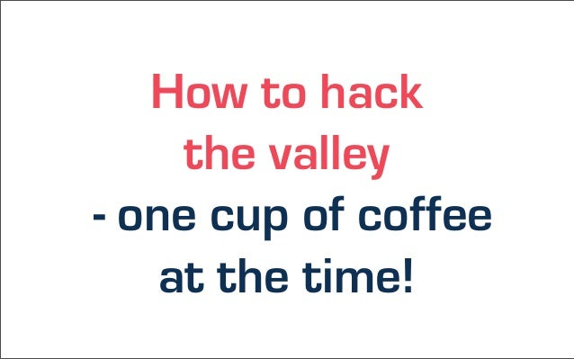 How to hack     the valley- one cup of coffee    at the time!