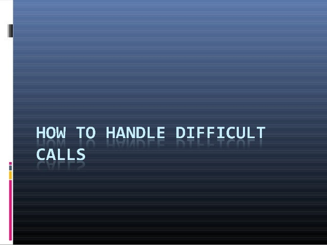 LET THE CALLER TALK Once the caller has got you on the phone and  started on their grievance, it is best to let it  run. ...