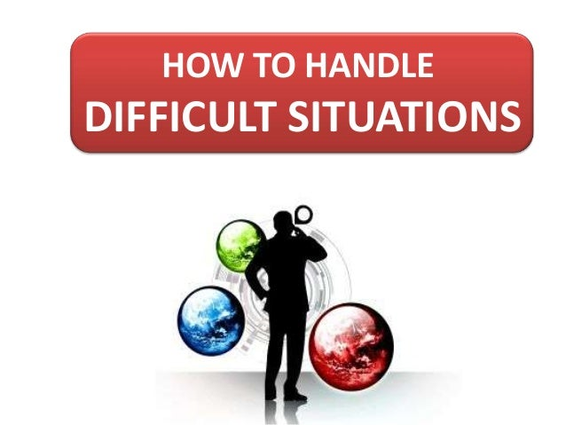 HOW TO HANDLE  DIFFICULT SITUATIONS