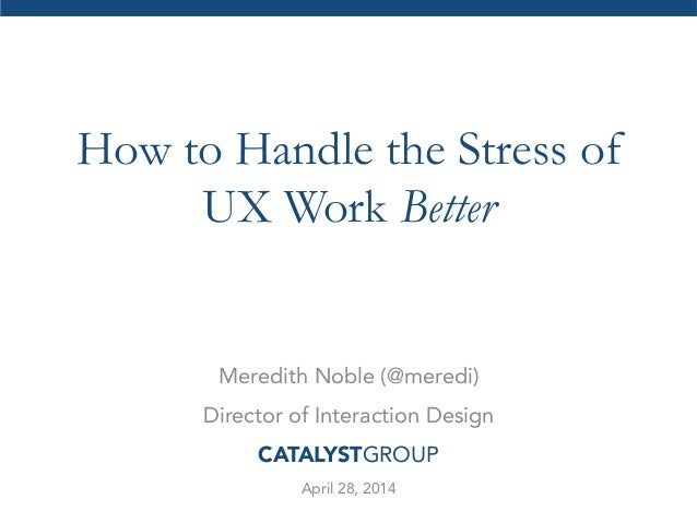 How to Handle the Stress of UX Work Better Meredith Noble (@meredi) Director of Interaction Design CATALYSTGROUP April 28,...