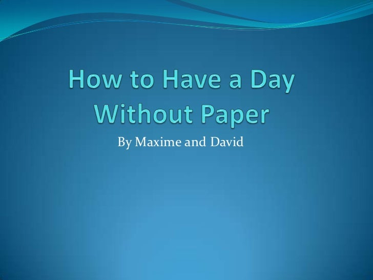 How to Have a Day Without Paper<br />By Maxime and David<br />