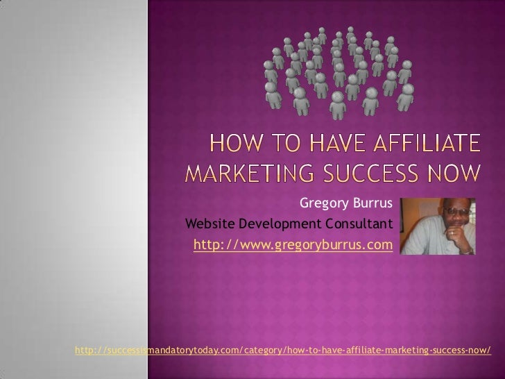 How To Have Affiliate Marketing Success Now<br />Gregory Burrus<br />Website Development Consultant<br />http://www.gregor...