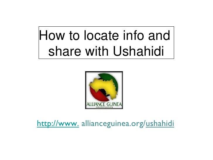 How to locate info and  share with Ushahidi http://www.  allianceguinea.org/ ushahidi