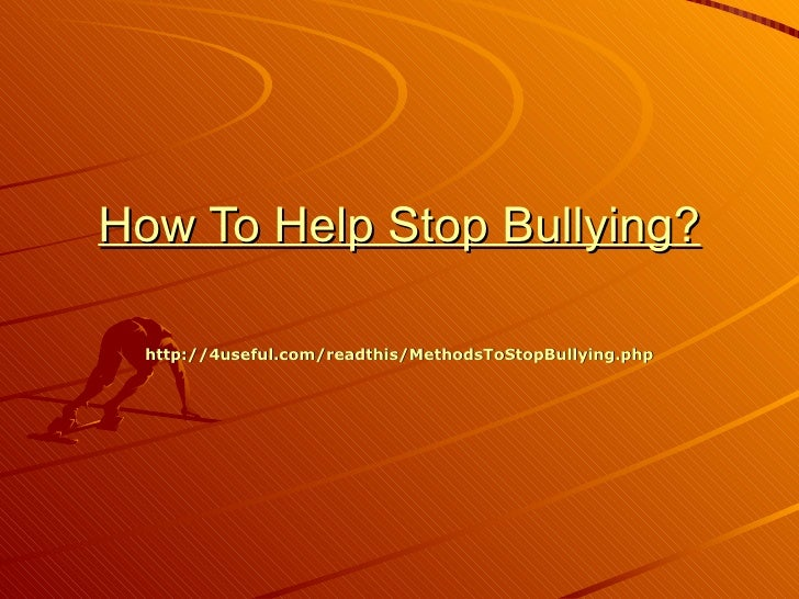 How To Help Stop Bullying?  http://4useful.com/readthis/MethodsToStopBullying.php