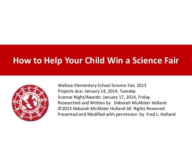 How to Help Your Child Win a Science Fair Wallace Elementary School Science Fair, 2013 Projects due: January 14, 2014, Tue...