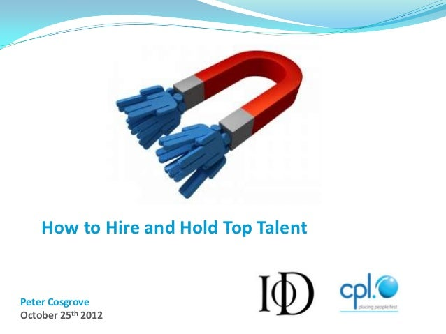 How to Hire and Hold Top TalentPeter CosgroveOctober 25th 2012