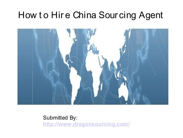 How t o Hire China Sourcing Agent Submitted By: http://www.dragonsourcing.com/