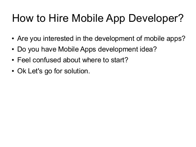 How to Hire Mobile App Developer? ● Are you interested in the development of mobile apps? ● Do you have Mobile Apps develo...