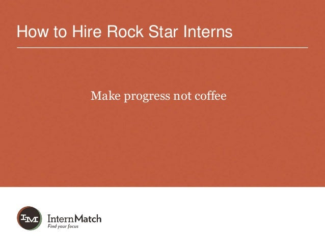 How to Hire Rock Star Interns         Make progress not coffee
