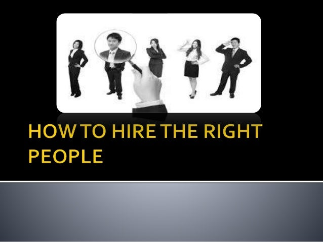 hire the right people As a manager in today's tight job market, what can you do to ensure you hire the right people  hiring the right people:.