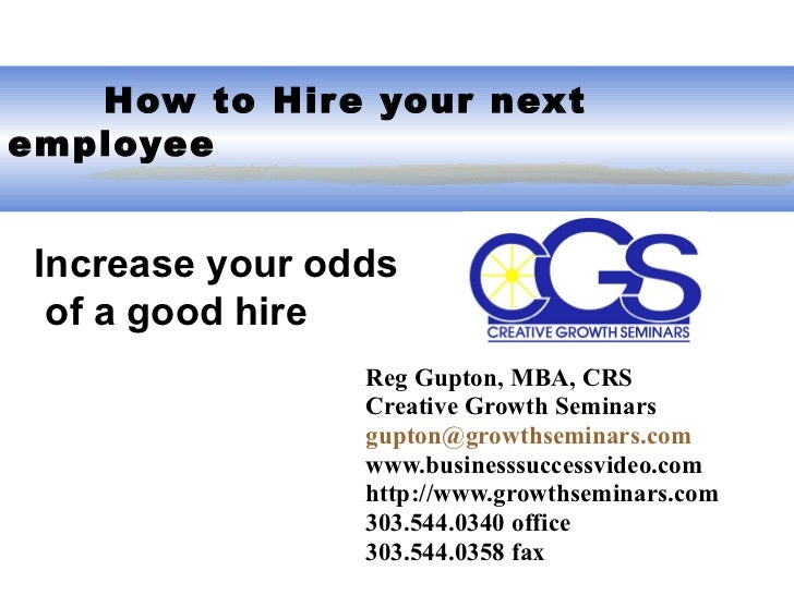 How to Hire your next employee Reg Gupton, MBA, CRS Creative Growth Seminars [email_address] www.businesssuccessvideo.co...