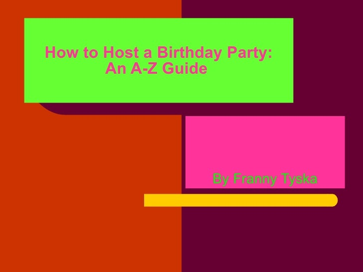 How to Host a Birthday Party: An A-Z Guide   By Franny Tyska