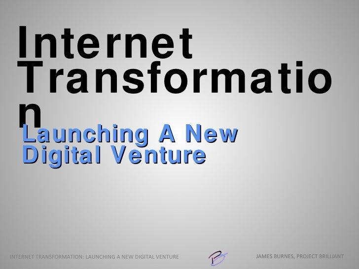 Internet Transformation <ul><li>Launching A New Digital Venture </li></ul>JAMES BURNES, PROJECT BRILLIANT