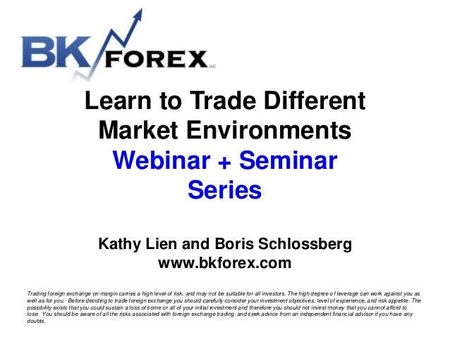 Learn to Trade Different Market Environments Webinar + Seminar Series Kathy Lien and Boris Schlossberg www.bkforex.com Tra...