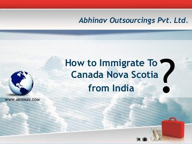 How to Immigrate To Canada Nova Scotia from India WWW.ABHINAV.COM Abhinav Outsourcings Pvt. Ltd. ?