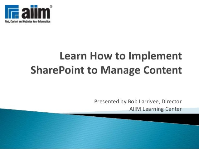 Presented by Bob Larrivee, Director AIIM Learning Center