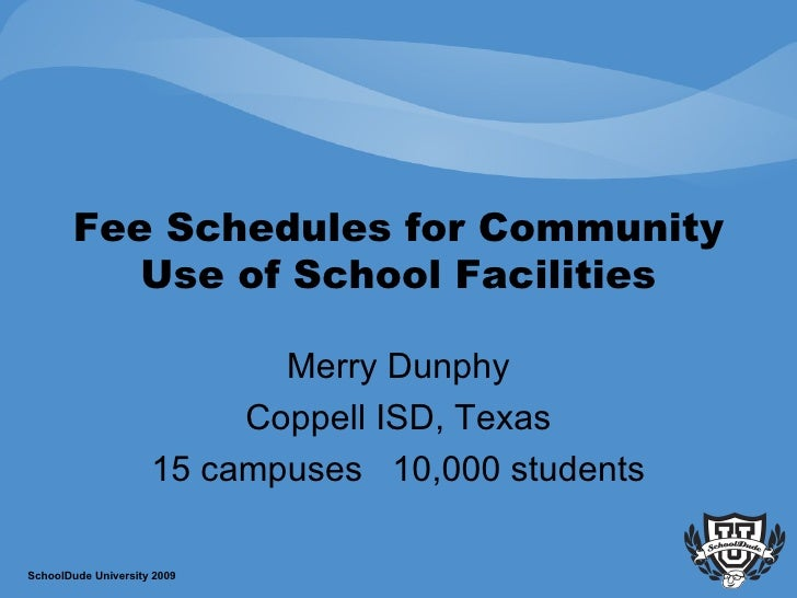 Fee Schedules for Community Use of School Facilities Merry Dunphy Coppell ISD, Texas 15 campuses  10,000 students SchoolDu...