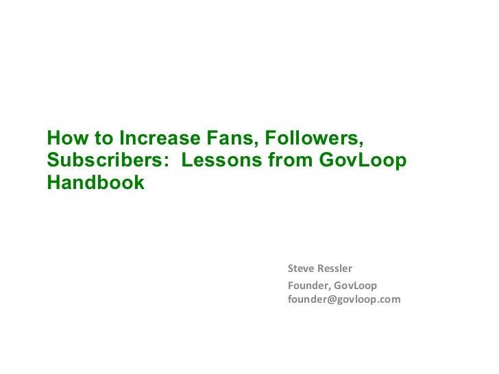 How to Increase Fans, Followers, Subscribers:  Lessons from GovLoop Handbook Steve Ressler Founder, GovLoop [email_address]