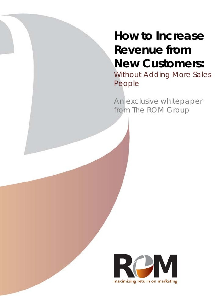 How to Increase Revenue from New Customers: Without Adding More Sales People  An exclusive whitepaper from The ROM Group