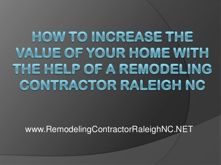 How to Increase the Value of Your Home With the Help of a Remodeling Contractor Raleigh NC<br />www.RemodelingContractorRa...