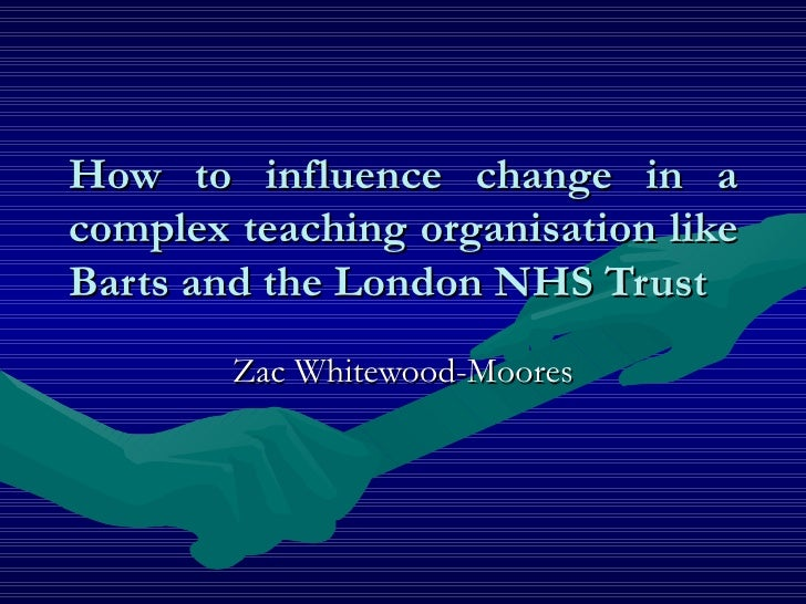 How to influence change in a complex teaching organisation like Barts and the London NHS Trust Zac Whitewood-Moores