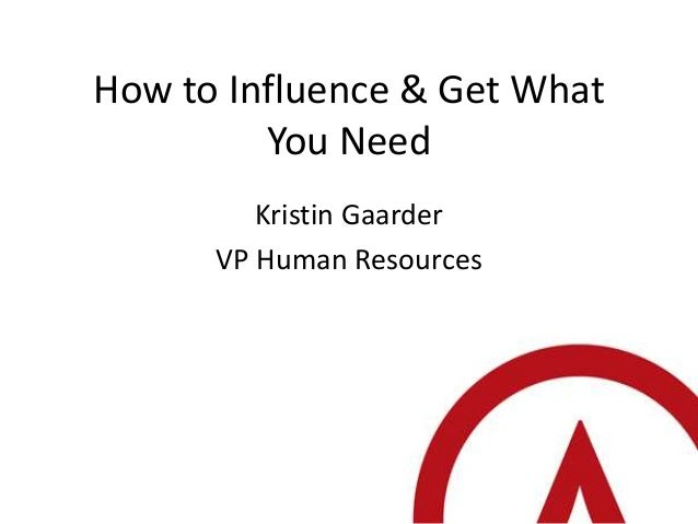 How to Influence & Get What         You Need         Kristin Gaarder      VP Human Resources