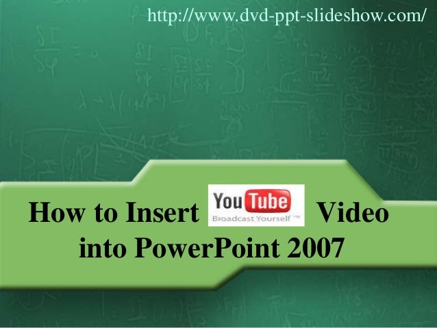 How to Insert Video into PowerPoint 2007 http://www.dvd-ppt-slideshow.com/