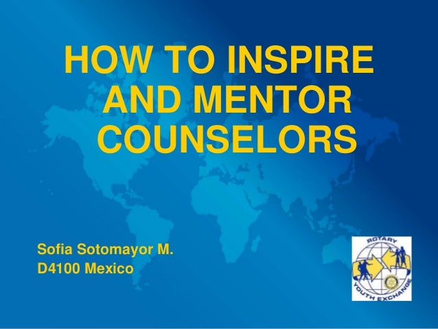 HOW TO INSPIRE AND MENTOR COUNSELORS Sofia Sotomayor M. D4100 Mexico