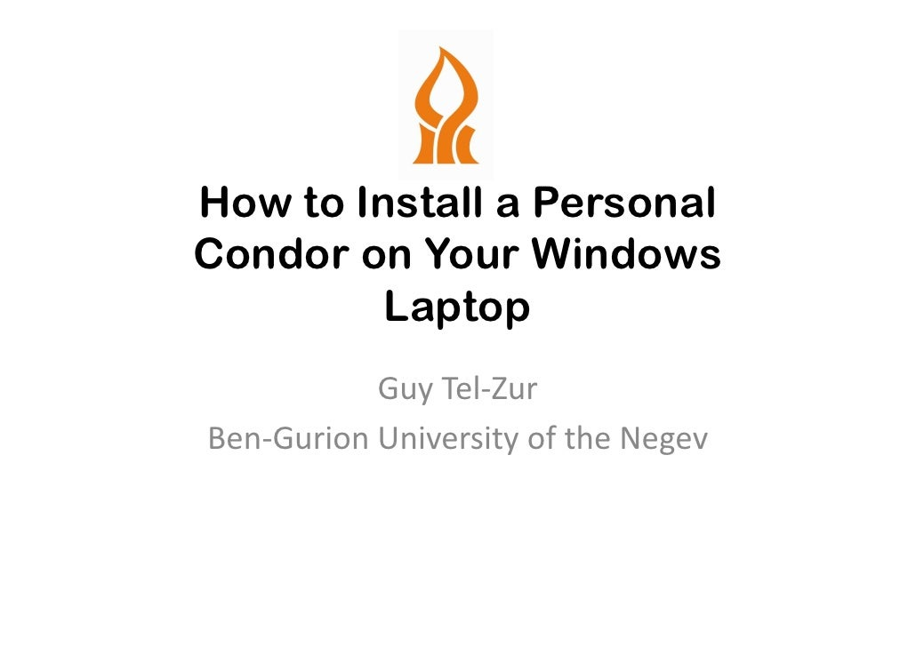 How to Install a Personal Condor on Your Windows          Laptop            Guy Tel-Zur Ben-Gurion University of the Negev