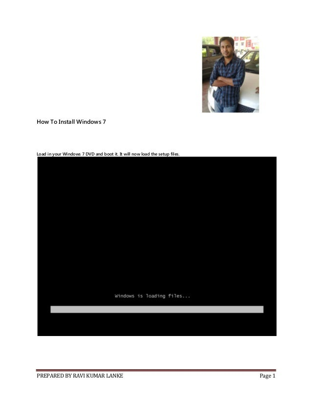 PREPARED BY RAVI KUMAR LANKE Page 1 How To Install Windows 7 Load in your Windows 7 DVD and boot it. It will now load the ...