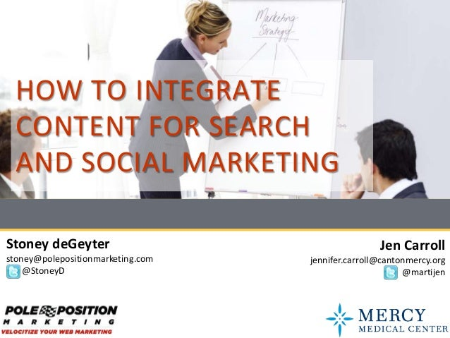HOW TO INTEGRATE  CONTENT FOR SEARCH  AND SOCIAL MARKETINGStoney deGeyter                                    Jen Carrollst...