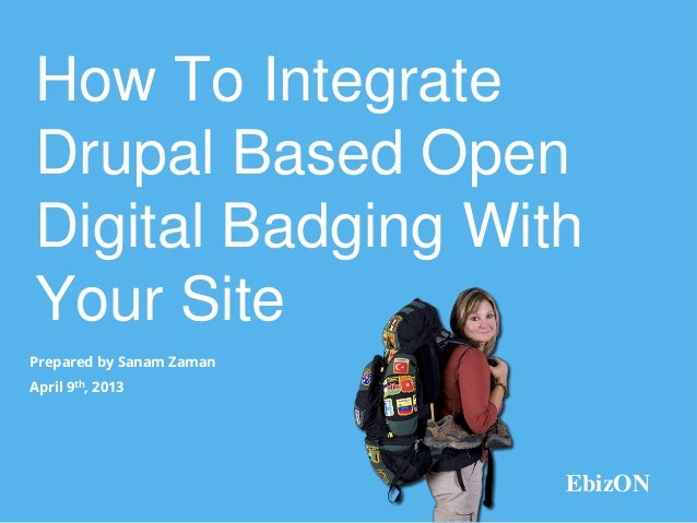 How To IntegrateDrupal Based OpenDigital Badging WithYour SitePrepared by Sanam ZamanApril 9th, 2013                      ...