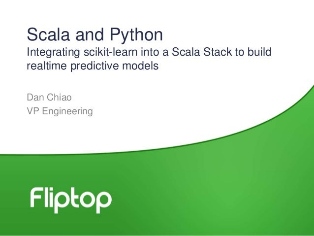 Scala and Python Integrating scikit-learn into a Scala Stack to build realtime predictive models Dan Chiao VP Engineering
