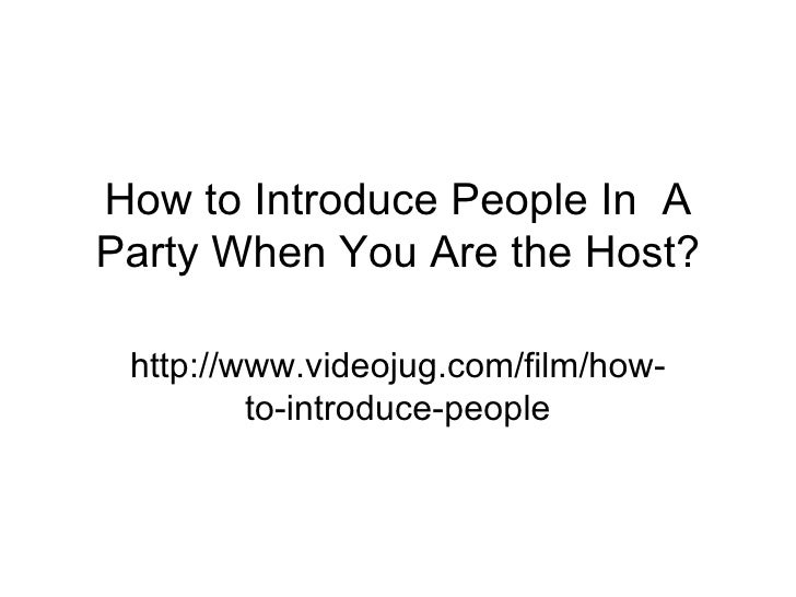 How to Introduce People In  A Party When You Are the Host? http://www.videojug.com/film/how-to-introduce-people