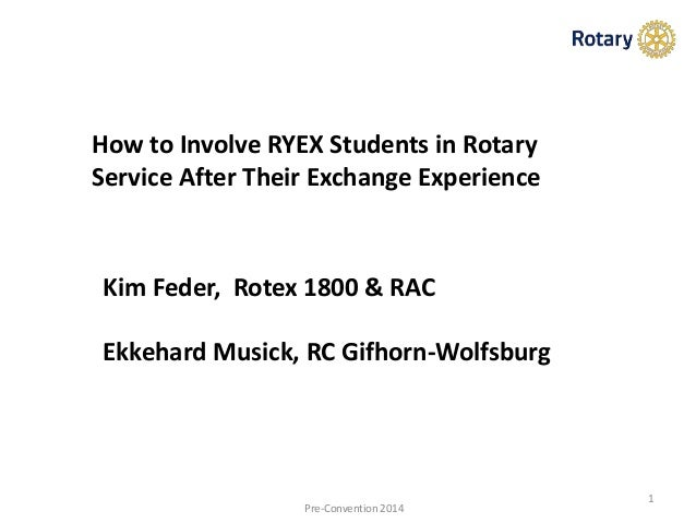 1 Pre-Convention 2014 How to Involve RYEX Students in Rotary Service After Their Exchange Experience Kim Feder, Rotex 1800...