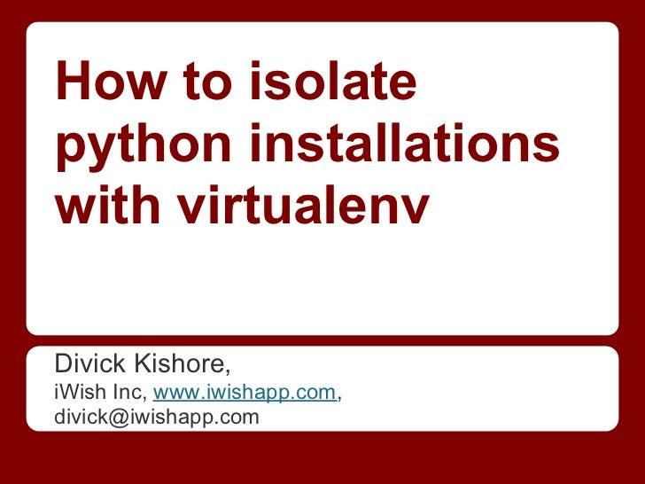 How to isolatepython installationswith virtualenvDivick Kishore,iWish Inc, www.iwishapp.com,divick@iwishapp.com