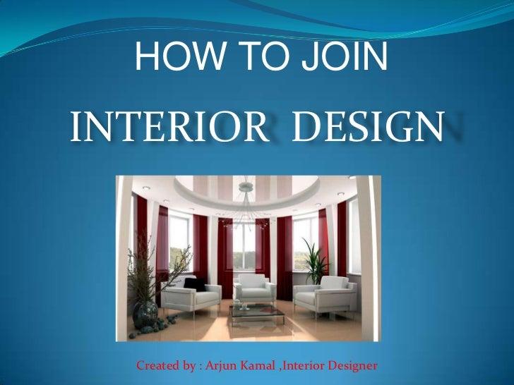 HOW TO JOININTERIOR DESIGN  Created by : Arjun Kamal ,Interior Designer