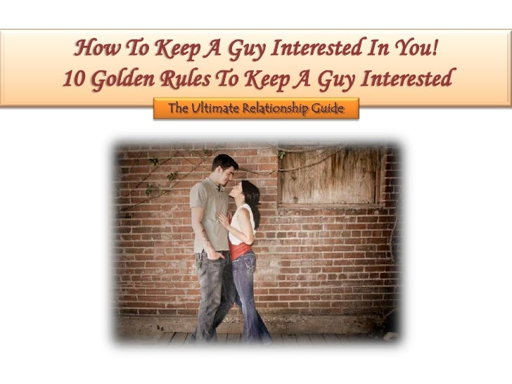 How To Keep A Guy Interested In You!10 Golden Rules To Keep A Guy Interested           The Ultimate Relationship Guide