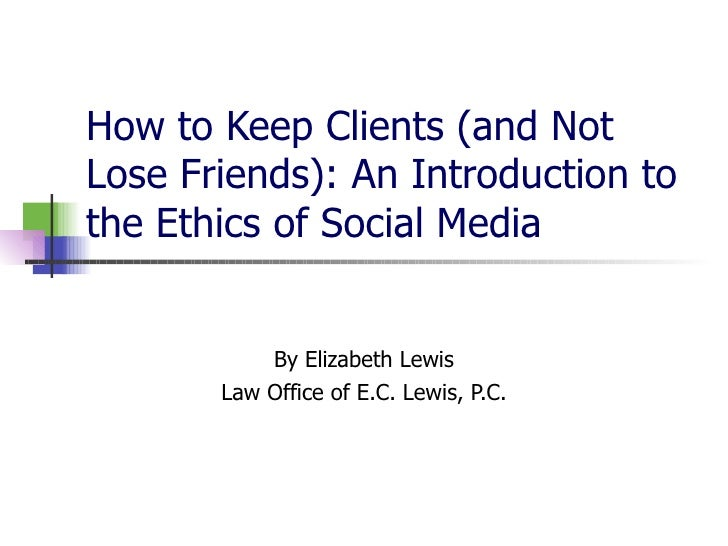 How to Keep Clients (and Not Lose Friends): An Introduction to the Ethics of Social Media  By Elizabeth Lewis Law Office o...