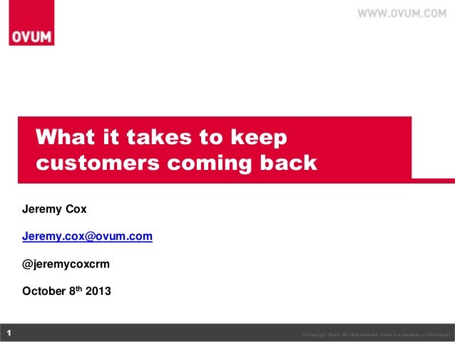 What it takes to keep customers coming back Jeremy Cox Jeremy.cox@ovum.com @jeremycoxcrm October 8th 2013  1  © Copyright ...