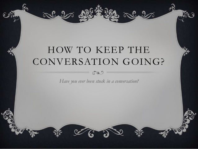 What to do to keep a conversation going