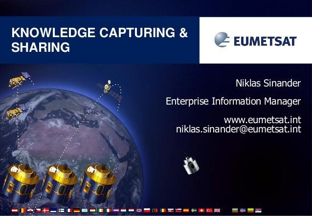 KNOWLEDGE CAPTURING & SHARING Niklas Sinander Enterprise Information Manager www.eumetsat.int niklas.sinander@eumetsat.int