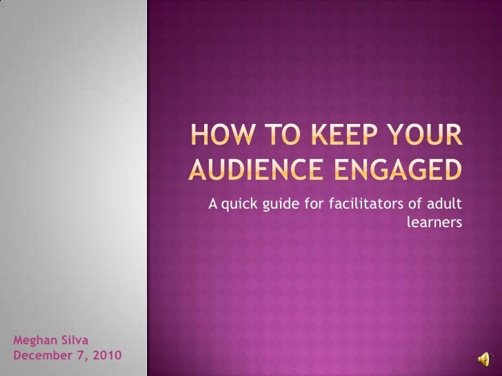 How to Keep your Audience Engaged<br />A quick guide for facilitators of adult learners<br />Meghan Silva<br />December 7,...