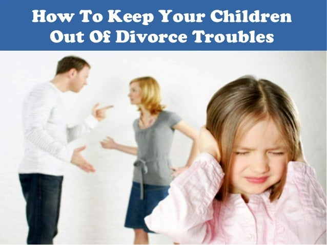 How To Keep Your Children Out Of Divorce Troubles